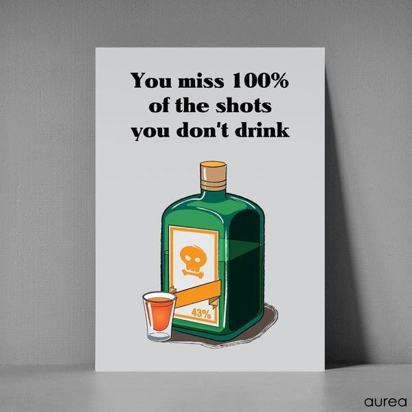 You miss 100% of the shots you don\'t drink